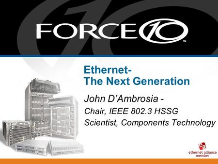 Ethernet- The Next Generation John D'Ambrosia - Chair, IEEE 802.3 HSSG Scientist, Components Technology.