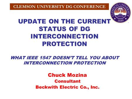 CLEMSON UNIVERSITY DG CONFERENCE UPDATE ON THE CURRENT STATUS OF DG INTERCONNECTION PROTECTION WHAT IEEE 1547 DOESN'T TELL YOU ABOUT INTERCONNECTION PROTECTION.
