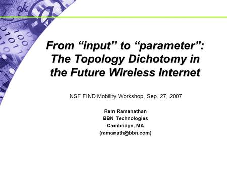 "From ""input"" to ""parameter"": The Topology Dichotomy in the Future Wireless Internet NSF FIND Mobility Workshop, Sep. 27, 2007 Ram Ramanathan BBN Technologies."
