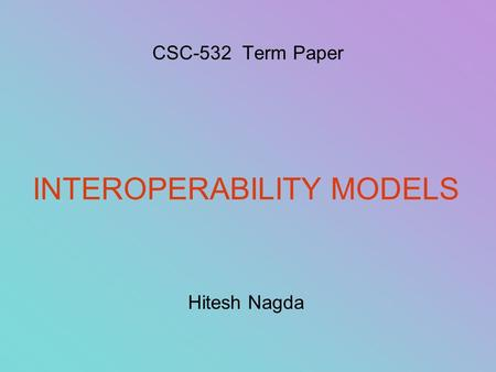 CSC-532 Term Paper INTEROPERABILITY MODELS Hitesh Nagda.