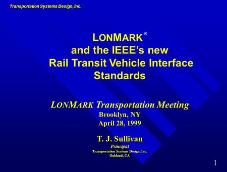Transportation Systems Design, Inc. 1 L ON M ARK ® and the IEEE's new Rail Transit Vehicle Interface Standards Brooklyn, NY April 28, 1999 L ON M ARK.