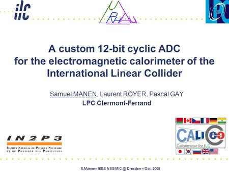 S.Manen– IEEE Dresden – Oct. 2008 A custom 12-bit cyclic ADC for the electromagnetic calorimeter of the International Linear Collider Samuel.