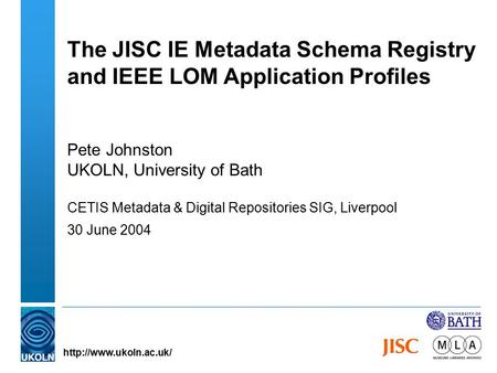 The JISC IE Metadata Schema Registry and IEEE LOM Application Profiles Pete Johnston UKOLN, University of Bath CETIS Metadata & Digital Repositories SIG,