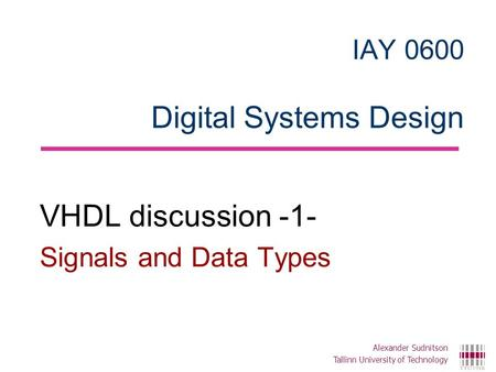 IAY 0600 Digital Systems Design VHDL discussion -1- Signals and Data Types Alexander Sudnitson Tallinn University of Technology.
