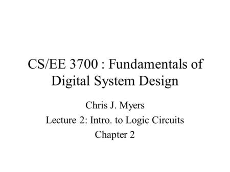 CS/EE 3700 : Fundamentals of Digital System Design Chris J. Myers Lecture 2: Intro. to Logic Circuits Chapter 2.