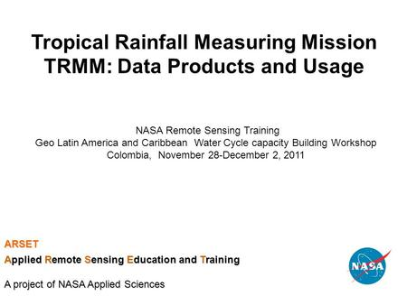 Tropical Rainfall Measuring Mission TRMM: Data Products and Usage NASA Remote Sensing Training Geo Latin America and Caribbean Water Cycle capacity Building.