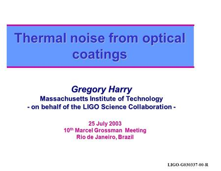 Thermal noise from optical coatings Gregory Harry Massachusetts Institute of Technology - on behalf of the LIGO Science Collaboration - 25 July 2003 10.