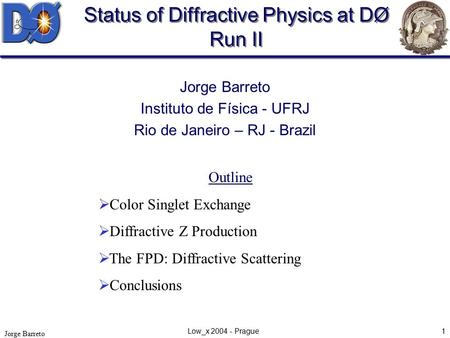 Jorge Barreto Low_x 2004 - Prague1 Status of Diffractive Physics at DØ Run II Jorge Barreto Instituto de Física - UFRJ Rio de Janeiro – RJ - Brazil Outline.