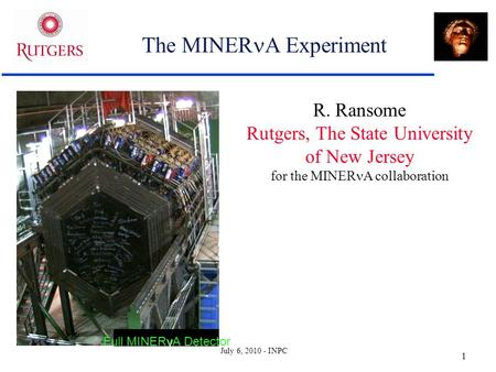 July 6, 2010 - INPC 1 The MINER A Experiment R. Ransome Rutgers, The State University of New Jersey for the MINER A collaboration ν Full MINERνA Detector.