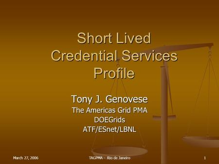 March 27, 2006TAGPMA - Rio de Janeiro1 Short Lived Credential Services Profile Tony J. Genovese The Americas Grid PMA DOEGridsATF/ESnet/LBNL.