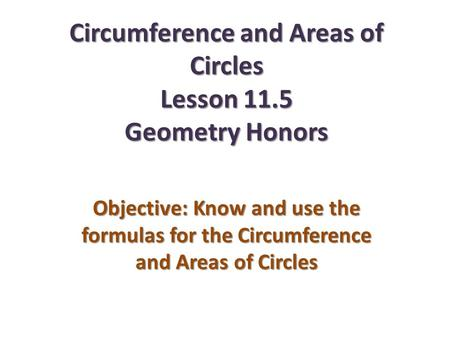 Circumference and Areas of Circles Lesson 11.5 Geometry Honors Objective: Know and use the formulas for the Circumference and Areas of Circles.