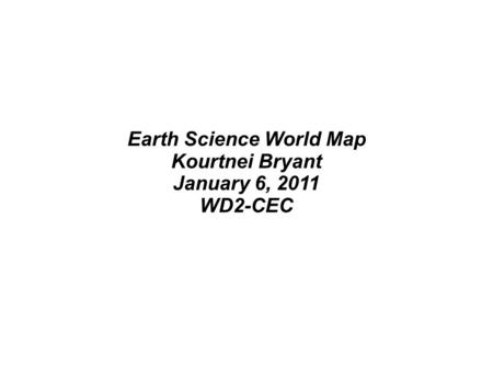Earth Science World Map Kourtnei Bryant January 6, 2011 WD2-CEC.