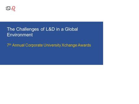 Abab The Challenges of L&D in a Global Environment 7 th Annual Corporate University Xchange Awards.