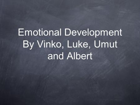 Emotional Development By Vinko, Luke, Umut and Albert.