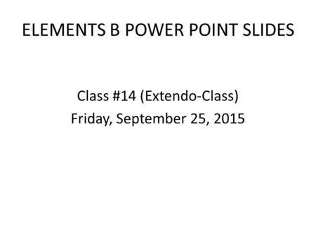 ELEMENTS B POWER POINT SLIDES Class #14 (Extendo-Class) Friday, September 25, 2015.