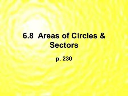 6.8 Areas of Circles & Sectors p. 230. Thm 6.20 – Area of a Circle – A = r2 * Remember to square the radius 1st, then multiply by !