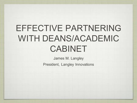 EFFECTIVE PARTNERING WITH DEANS/ACADEMIC CABINET James M. Langley President, Langley Innovations.