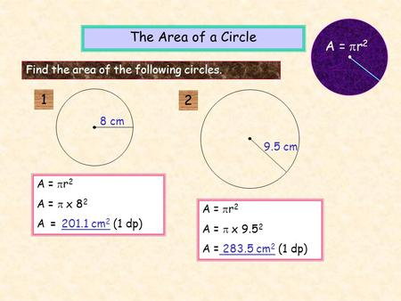 A =  r 2 A =  x 8 2 A = 201.1 cm 2 (1 dp) A =  r 2 A =  x 9.5 2 A = 283.5 cm 2 (1 dp) The Area of a Circle Find the area of the following circles.