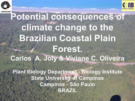 Potential consequences of climate change to the Brazilian Coastal Plain Forest. Carlos A. Joly & Viviane C. Oliveira Plant Biology Department - Biology.