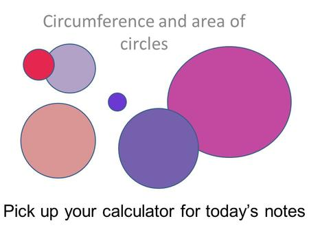 Circumference and area of circles Pick up your calculator for today's notes.