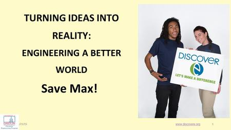 1/21/151 1 Save Max! www.discovere.org TURNING IDEAS INTO REALITY: ENGINEERING A BETTER WORLD.