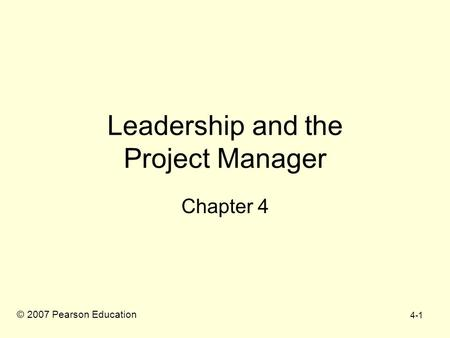 4-1 Leadership and the Project Manager Chapter 4 © 2007 Pearson Education.