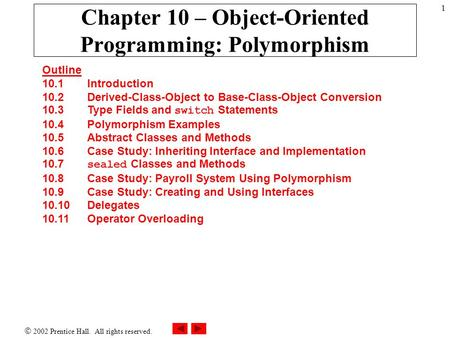 2002 Prentice Hall. All rights reserved. 1 Chapter 10 – Object-Oriented Programming: Polymorphism Outline 10.1 Introduction 10.2 Derived-Class-Object.