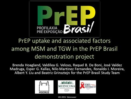 PrEP uptake and associated factors among MSM and TGW in the PrEP Brasil demonstration project Brenda Hoagland, Valdilea G. Veloso, Raquel B. De Boni, José.