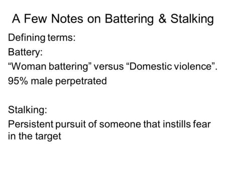 "A Few Notes on Battering & Stalking Defining terms: Battery: ""Woman battering"" versus ""Domestic violence"". 95% male perpetrated Stalking: Persistent pursuit."