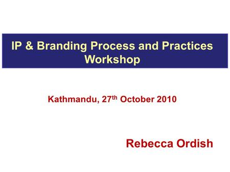 IP & Branding Process and Practices Workshop Kathmandu, 27 th October 2010 Rebecca Ordish.