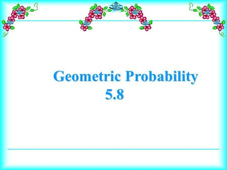 Geometric Probability 5.8. Calculate geometric probabilities. Use geometric probability to predict results in real-world situations.