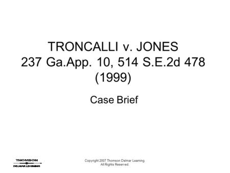 Copyright 2007 Thomson Delmar Learning. All Rights Reserved. TRONCALLI v. JONES 237 Ga.App. 10, 514 S.E.2d 478 (1999) Case Brief.