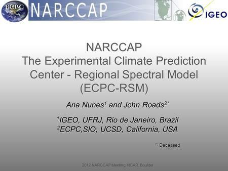 2012 NARCCAP Meeting, NCAR, Boulder Ana Nunes 1 and John Roads 2* 1 IGEO, UFRJ, Rio de Janeiro, Brazil 2 ECPC,SIO, UCSD, California, USA (*) Deceased (*)