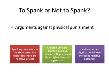 To Spank or Not to Spank? Arguments against physical punishment Spanking does work in the short term, but even then there are negative effects Children.