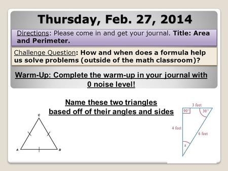 Thursday, Feb. 27, 2014 Directions: Please come in and get your journal. Title: Area and Perimeter. Challenge Question: How and when does a formula help.