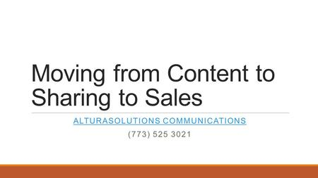 Moving from Content to Sharing to Sales ALTURASOLUTIONS COMMUNICATIONS (773) 525 3021.