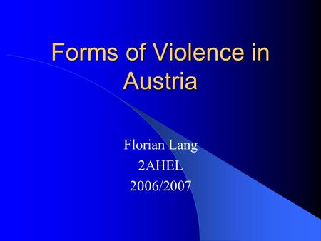 Forms of Violence in Austria Florian Lang 2AHEL 2006/2007.