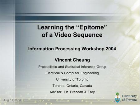 "University of Toronto Aug. 11, 2004 Learning the ""Epitome"" of a Video Sequence Information Processing Workshop 2004 Vincent Cheung Probabilistic and Statistical."