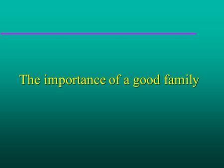 The importance of a good family. Or..... The importance of learning to make sense of the world around you.