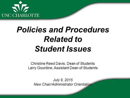 Policies and Procedures Related to Student Issues Christine Reed Davis, Dean of Students Larry Gourdine, Assistant Dean of Students July 9, 2015 New Chair/Administrator.