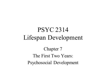 PSYC 2314 Lifespan Development Chapter 7 The First Two Years: Psychosocial Development.