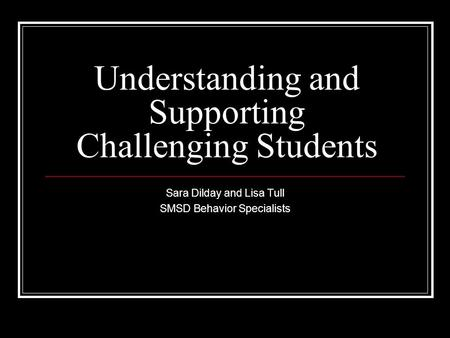 Understanding and Supporting Challenging Students Sara Dilday and Lisa Tull SMSD Behavior Specialists.