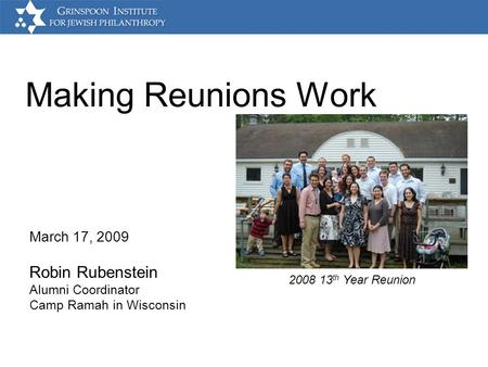Making Reunions Work March 17, 2009 Robin Rubenstein Alumni Coordinator Camp Ramah in Wisconsin 2008 13 th Year Reunion.