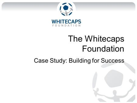 The Whitecaps Foundation Case Study: Building for Success.