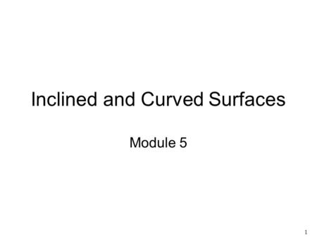 1 Inclined and Curved Surfaces Module 5. 2 Session Topics Orthographic projections of inclined and single-curved surfaces Drawing isometric sketches from.