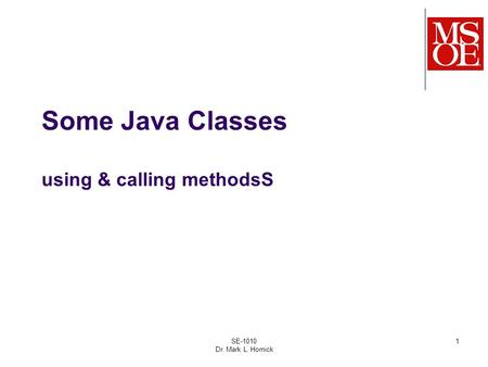 SE-1010 Dr. Mark L. Hornick 1 Some Java Classes using & calling methodsS.