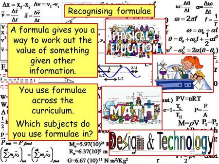 Recognising formulae A formula gives you a way to work out the value of something given other information. You use formulae across the curriculum. Which.