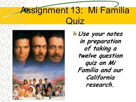 Assignment 13: Mi Familia Quiz Use your notes in preparation of taking a twelve question quiz on Mi Familia and our California research.