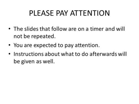 PLEASE PAY ATTENTION The slides that follow are on a timer and will not be repeated. You are expected to pay attention. Instructions about what to do afterwards.
