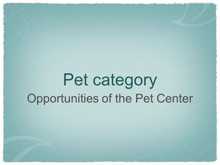 Pet category Opportunities of the Pet Center. Pet Care is a LARGE category Pet Category = $44 billion in 2008 (all outlets) Source: Consumer & Marketplace.